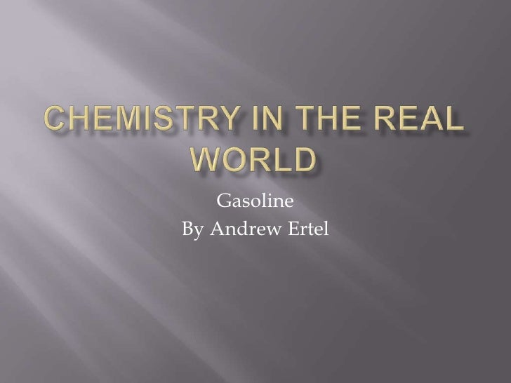 Chemistry In The Real World<br />Gasoline<br />By Andrew Ertel<br />