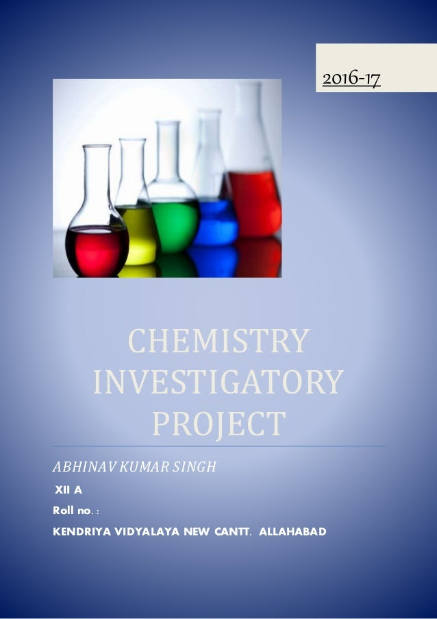 CHEMISTRY INVESTIGATORY PROJECT ABHINAV KUMAR SINGH XII A Roll no. : KENDRIYA VIDYALAYA NEW CANTT. ALLAHABAD 2016-17