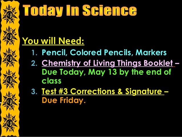 You will Need: 1. Pencil, Colored Pencils, Markers 2. Chemistry of Living Things Booklet – Due Today, May 13 by the end of...