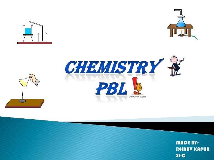 Chemistry <br />pbl<br />MADE BY:<br />DHRUV KAPUR <br />XI-C<br />