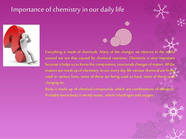 chemistry in our dailylife What does chemistry do to help us and how important is it to go about answering these questions, we must find out where in our daily activities, chemistry is.