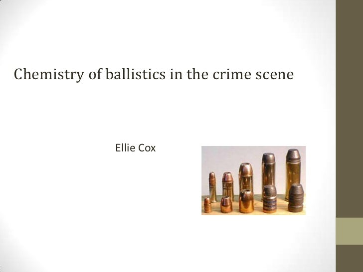 Chemistry of ballistics in the crime scene               Ellie Cox