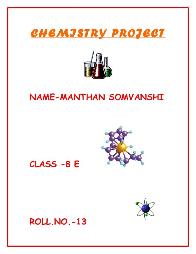 CHEMISTRY PROJECT NAME-MANTHAN SOMVANSHI CLASS -8 E ROLL.NO.-13