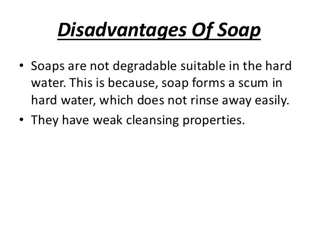 the advantages and disadvantages of cleaning with soap and soapless detergents There is a difference between soap and detergent detergents have some similarities but are often of synthetic origin they are not made insoluble by hard (mineralized) water molecularly, how do they differ in the cleaning process.