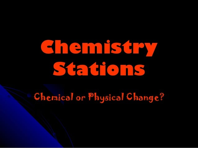 Chemistry  StationsChemical or Physical Change?