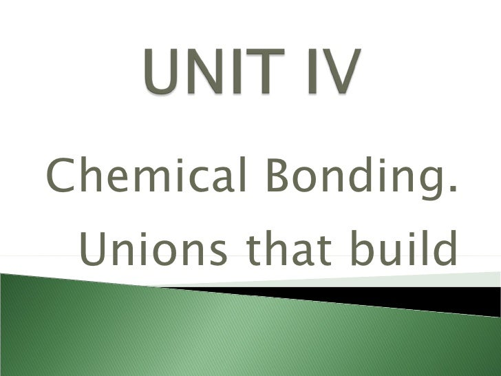 Chemical Bonding. Unions that build