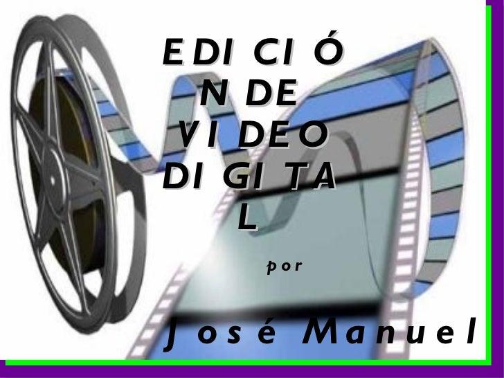 EDICIÓN DE VIDEO DIGITAL José Manuel por