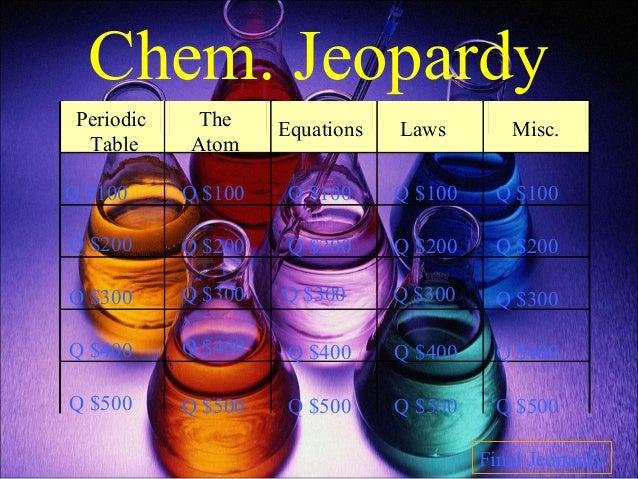 Chem. Jeopardy Periodic Table The Atom Equations Laws Misc. Q $100 Q $200 Q $300 Q $400 Q $500 Q $100 Q $100Q $100 Q $100 ...
