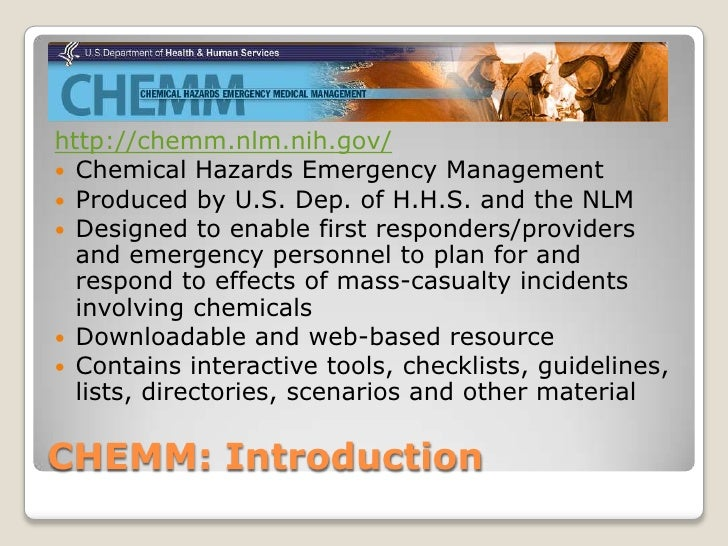 http://chemm.nlm.nih.gov/ Chemical Hazards Emergency Management Produced by U.S. Dep. of H.H.S. and the NLM Designed to...