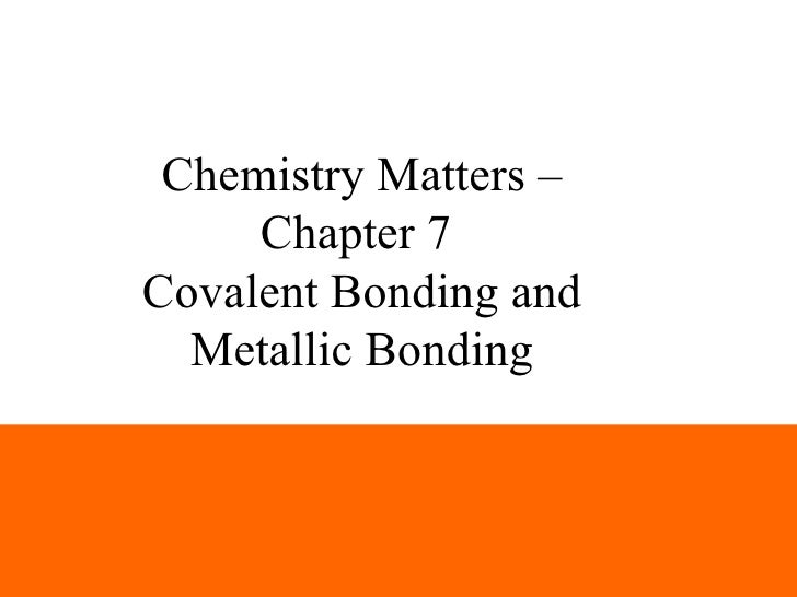 Chemistry Matters –     Chapter 7Covalent Bonding and  Metallic Bonding                       1