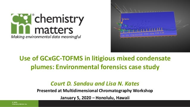 Use of GCxGC-TOFMS in litigious mixed condensate plumes: Environmental forensics case study Court D. Sandau and Lisa N. Ka...