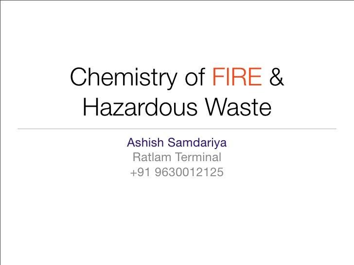 Chemistry of FIRE &  Hazardous Waste      Ashish Samdariya       Ratlam Terminal      +91 9630012125