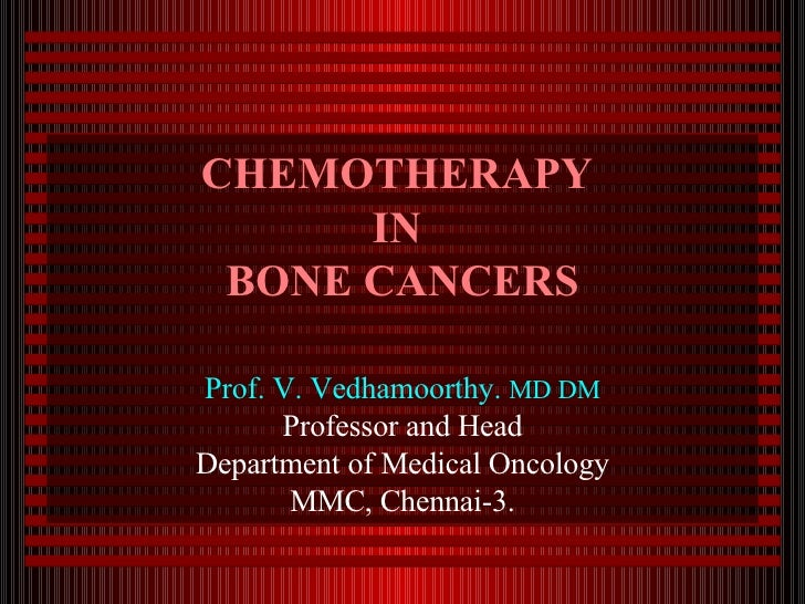 CHEMOTHERAPY  IN  BONE CANCERS Prof. V. Vedhamoorthy.  MD DM Professor and Head Department of Medical Oncology MMC, Chenna...