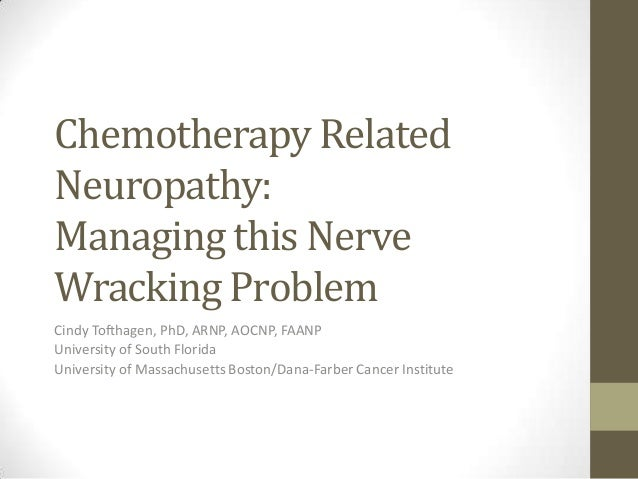 Chemotherapy Related Neuropathy: Managing this Nerve Wracking Problem Cindy Tofthagen, PhD, ARNP, AOCNP, FAANP University ...