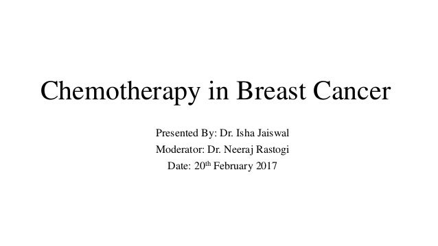 Chemotherapy in Breast Cancer Presented By: Dr. Isha Jaiswal Moderator: Dr. Neeraj Rastogi Date: 20th February 2017