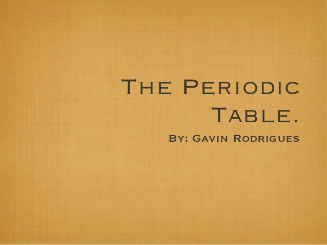 The Periodic      Table.   By: Gavin Rodrigues