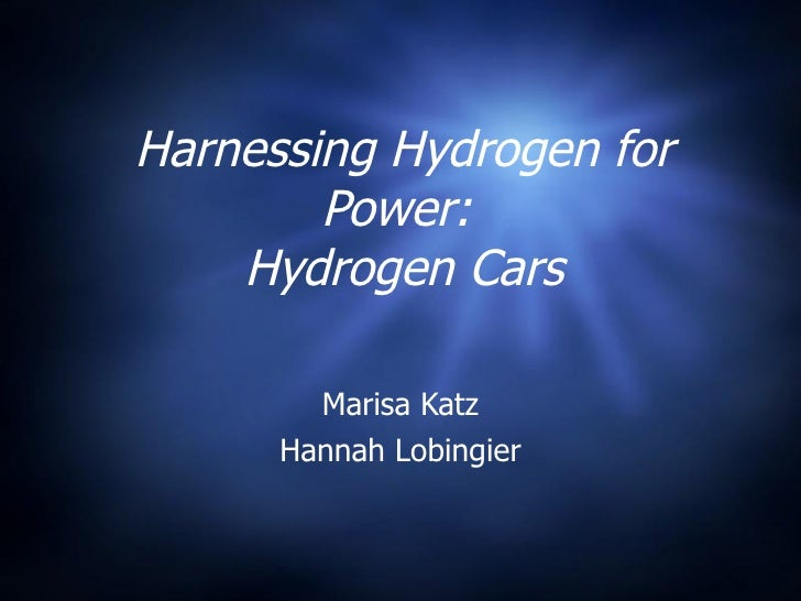 Harnessing Hydrogen for Power:  Hydrogen Cars Marisa Katz Hannah Lobingier
