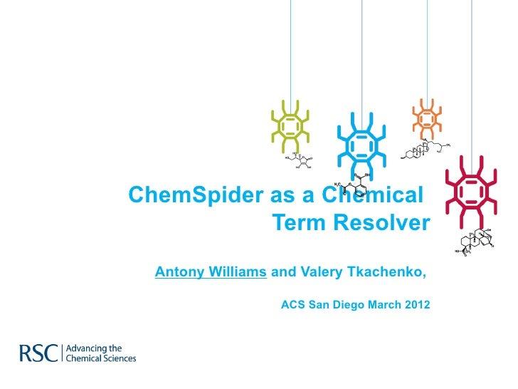 ChemSpider as a Chemical           Term Resolver  Antony Williams and Valery Tkachenko,                   ACS San Diego Ma...