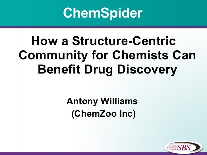 ChemSpider <ul><li>How a Structure-Centric Community for Chemists Can Benefit Drug Discovery </li></ul><ul><li>Antony Will...