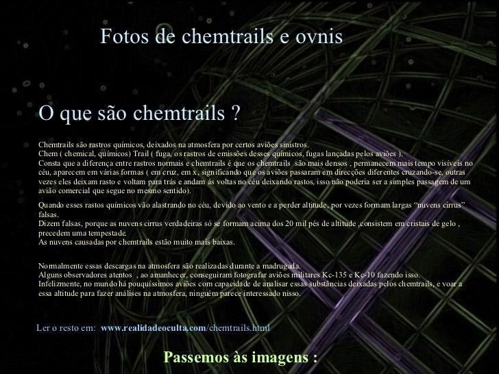 Fotos de chemtrails e ovnis O que são chemtrails ? Chemtrails são rastros químicos, deixados na atmosfera por certos aviõe...
