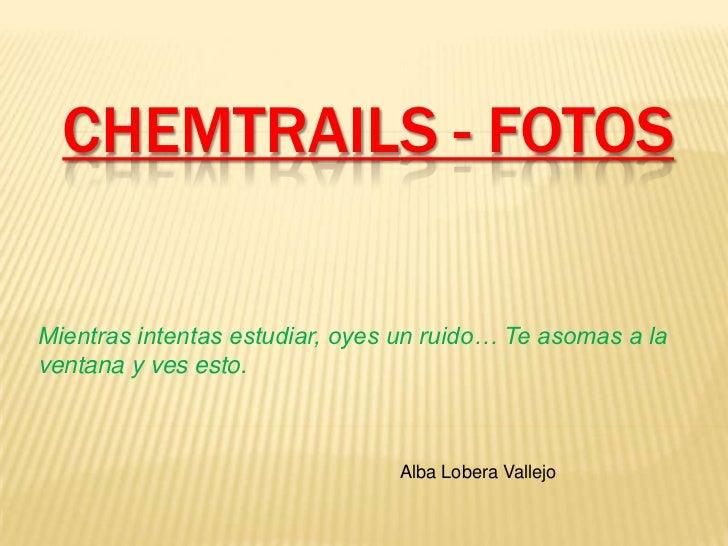 CHEMTRAILS - FOTOS<br />Mientras intentas estudiar, oyes un ruido… Te asomas a la ventana y ves esto.<br />Alba Lobera Val...