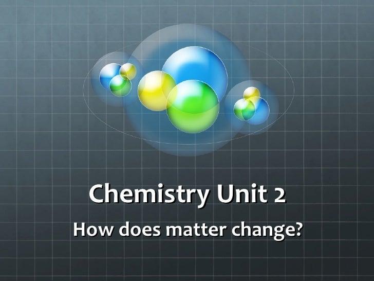 Chemistry Unit 2 How does matter change?