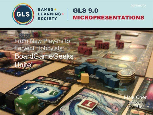 GLS 9.0MICROPRESENTATIONS#glsmicroMark Chen@mcdangermarkdangerchen@gmail.comFrom New Players toFervent Hobbyists:BoardGame...