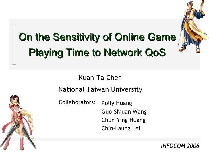 On the Sensitivity of Online Game Playing Time to Network QoS Kuan-Ta Chen National Taiwan University Polly Huang Guo-Shiu...