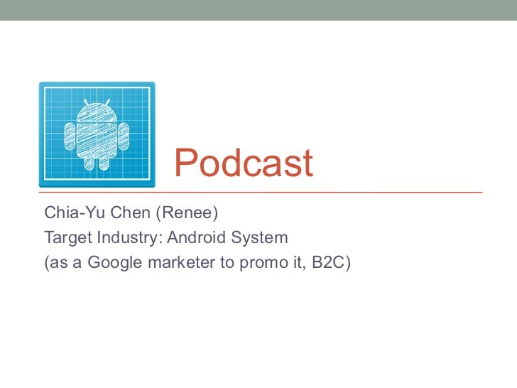 PodcastChia-Yu Chen (Renee)Target Industry: Android System(as a Google marketer to promo it, B2C)