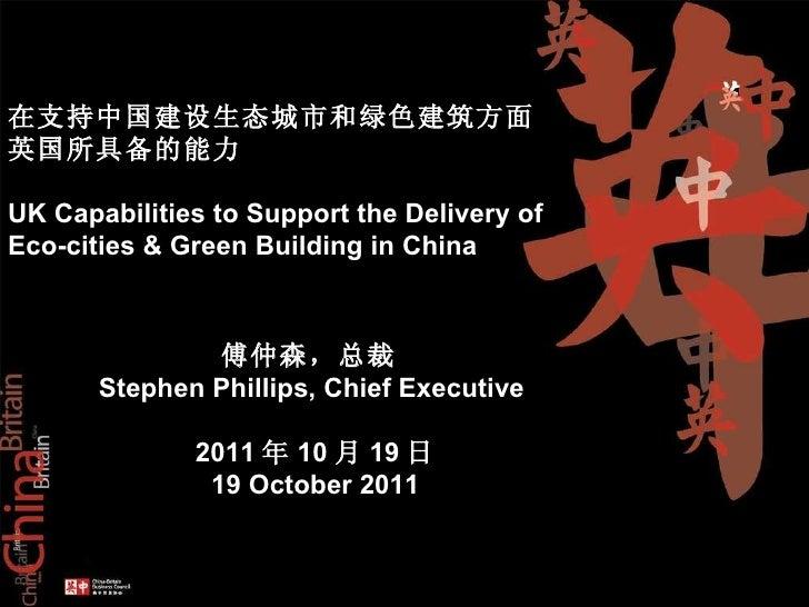 傅仲森,总裁   Stephen Phillips, Chief Executive  2011 年 10 月 19 日 19 October 2011 在支持中国建设生态城市和绿色建筑方面 英国所具备的能力 UK Capabilities t...
