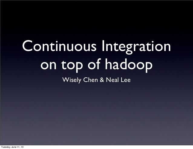 Continuous Integration on top of hadoop Wisely Chen & Neal Lee Tuesday, June 11, 13