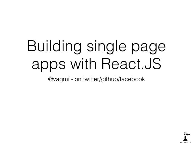 Building single page  apps with React.JS  @vagmi - on twitter/github/facebook