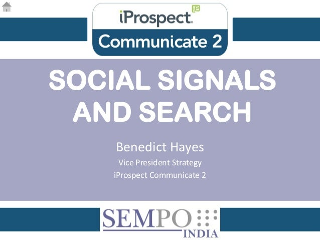 SOCIAL SIGNALS AND SEARCH Benedict Hayes Vice President Strategy iProspect Communicate 2