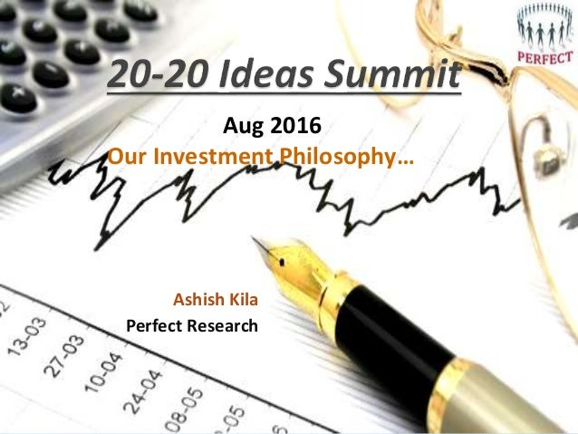Ashish Kila Perfect Research Aug 2016 Our Investment Philosophy…