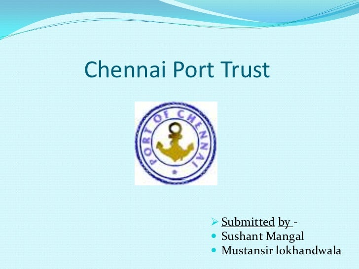 Chennai Port Trust             Submitted by -             Sushant Mangal             Mustansir lokhandwala