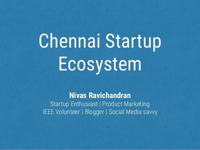 Chennai Startup Ecosystem Nivas Ravichandran Startup Enthusiast   Product Marketing IEEE Volunteer   Blogger   Social Medi...