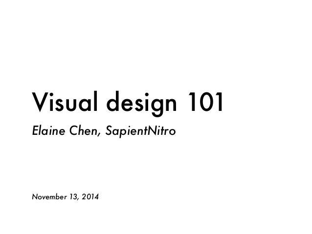 Visual design 101 Elaine Chen, SapientNitro November 13, 2014