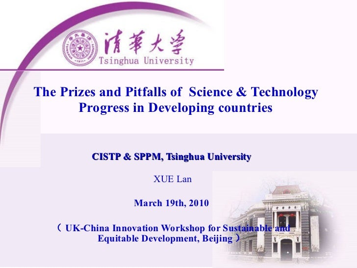 The Prizes and Pitfalls of  Science & Technology Progress in Developing countries CISTP & SPPM, Tsinghua University XUE La...