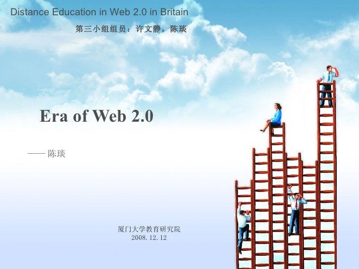 Era of Web 2.0   —— 陈琰 厦门大学教育研究院 2008.12.12 Distance Education in Web 2.0 in Britain 第三小组组员:许文静,陈琰
