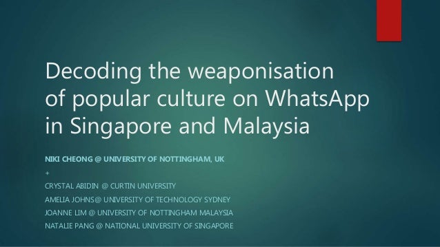 Decoding the weaponisation of popular culture on WhatsApp in Singapore and Malaysia NIKI CHEONG @ UNIVERSITY OF NOTTINGHAM...