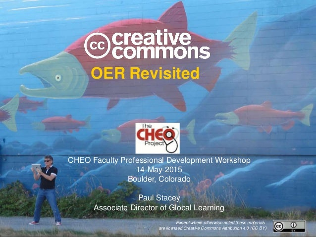 OER Revisited CHEO Faculty Professional Development Workshop 14-May-2015 Boulder, Colorado Paul Stacey Associate Director ...