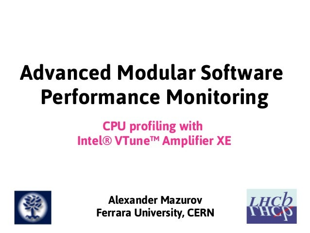 Advanced Modular SoftwarePerformance MonitoringCPU profiling withIntel® VTune™ Amplifier XEAlexander MazurovFerrara Univer...