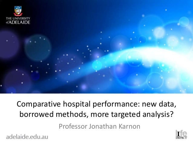 Comparative hospital performance: new data, borrowed methods, more targeted analysis? Professor Jonathan Karnon