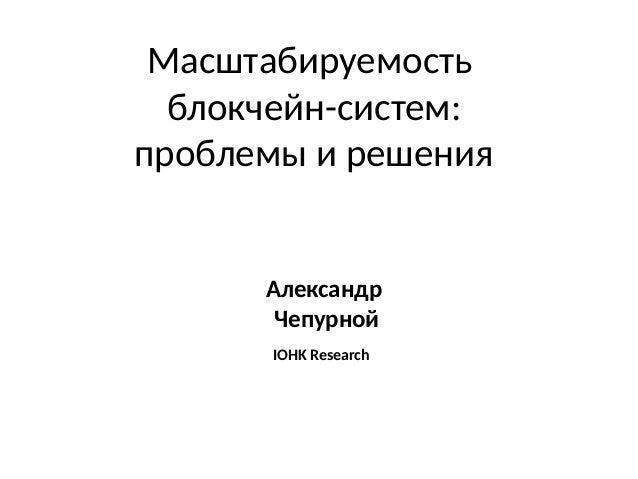 Масштабируемость блокчейн-систем: проблемы и решения Александр Чепурной IOHK Research