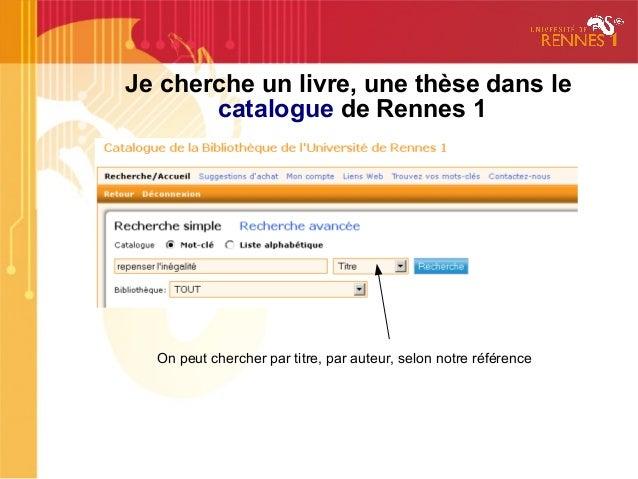 Je cherche un livre, une thèse dans lecatalogue de Rennes 1On peut chercher par titre, par auteur, selon notre référence