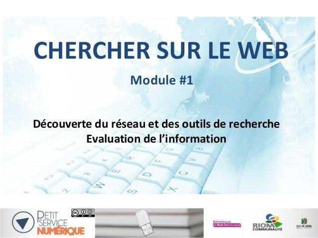 CHERCHER SUR LE WEB Découverte du réseau et des outils de recherche Evaluation de l'information 1 Module #1