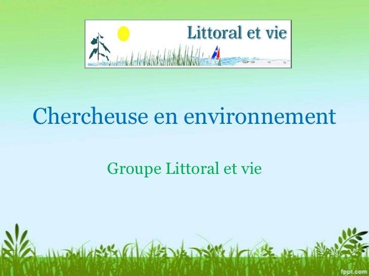 Chercheuse en environnement<br />Groupe Littoral et vie<br />