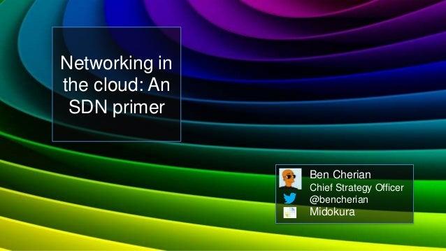 Networking inthe cloud: An SDN primer                Ben Cherian                Chief Strategy Officer                @ben...