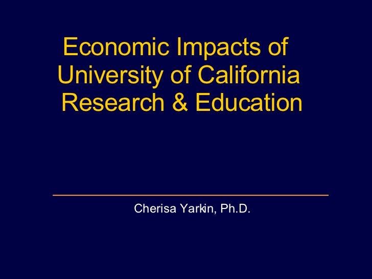 Economic Impacts of  University of California Research & Education Cherisa Yarkin, Ph.D.