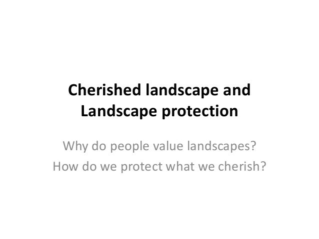 Cherished landscape and Landscape protection Why do people value landscapes? How do we protect what we cherish?